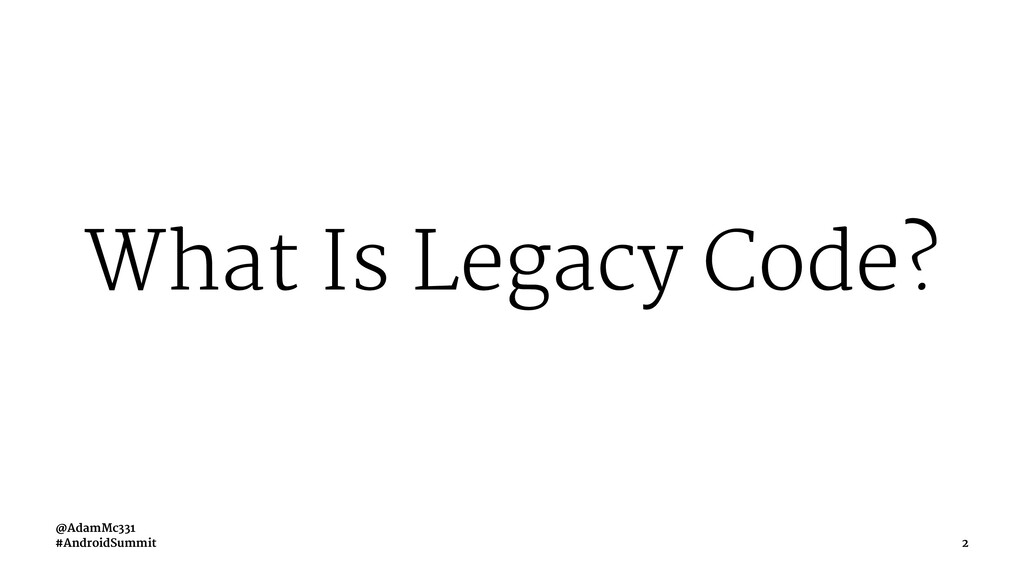 What Is Legacy Code? @AdamMc331 #AndroidSummit 2