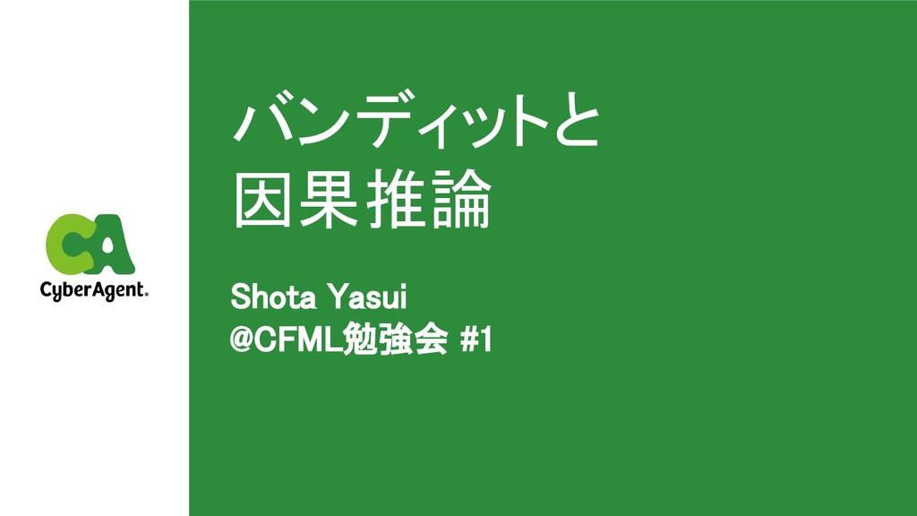 バンディットと 因果推論 Shota Yasui @CFML勉強会 #1
