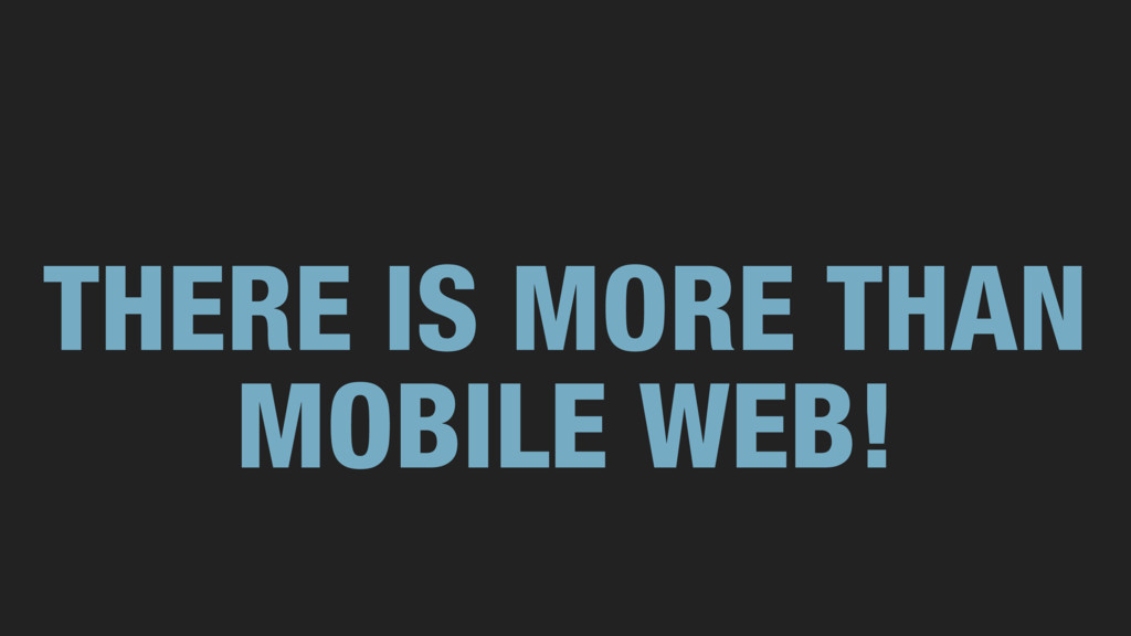 THERE IS MORE THAN MOBILE WEB!