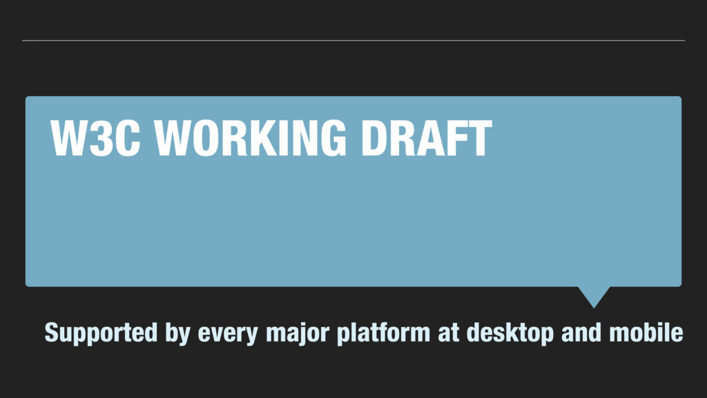 W3C WORKING DRAFT Supported by every major plat...