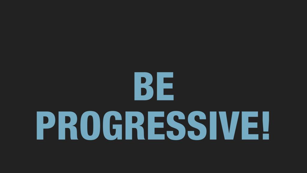 BE PROGRESSIVE!