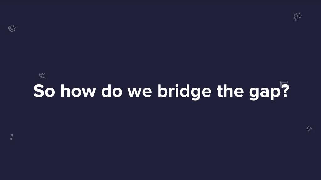 So how do we bridge the gap?