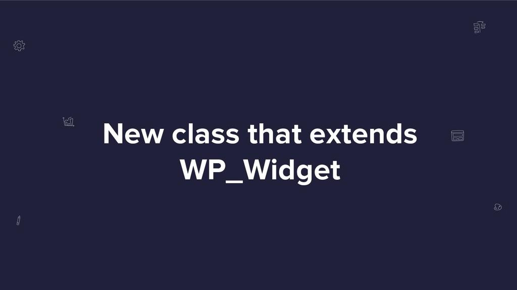 New class that extends WP_Widget