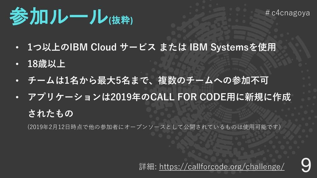 9 #c4cnagoya 参加ルール (抜粋) • 1つ以上のIBM Cloud サービス ま...