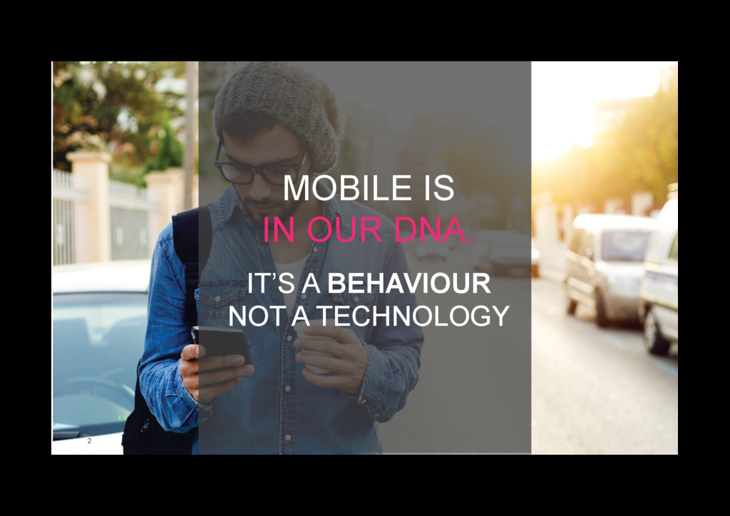 2 MOBILE IS IN OUR DNA. IT'S A BEHAVIOUR NOT A ...
