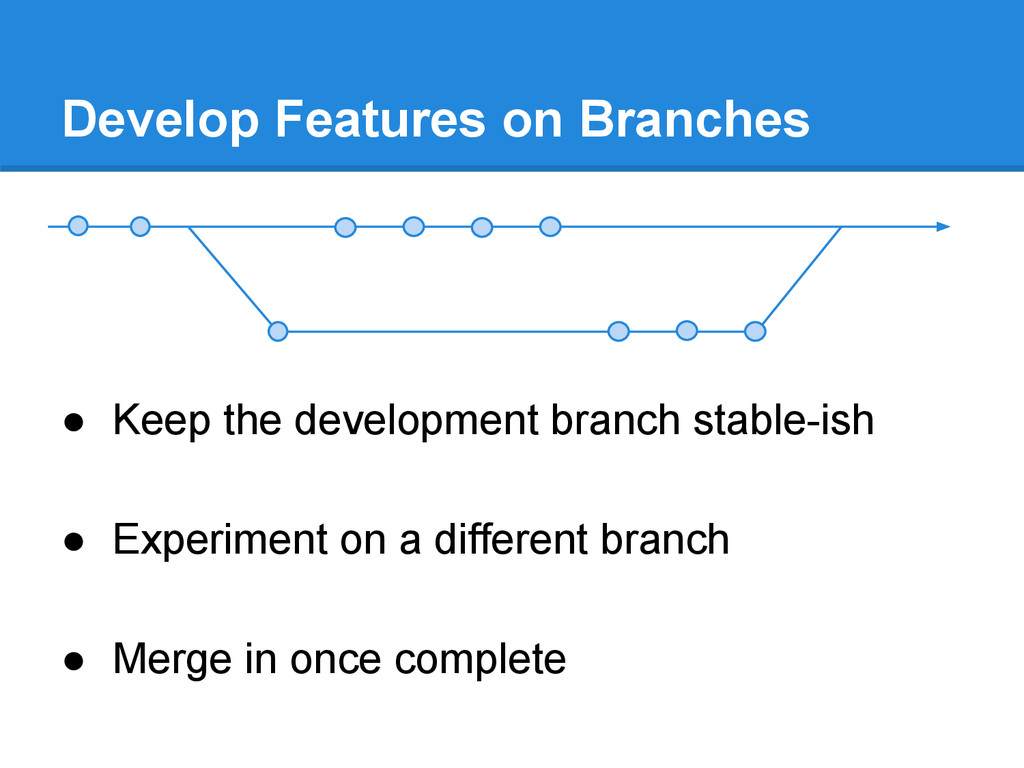 Develop Features on Branches ● Keep the develop...
