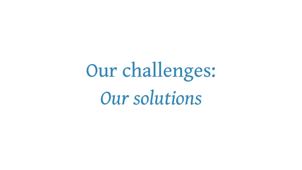 Our challenges: Our solutions