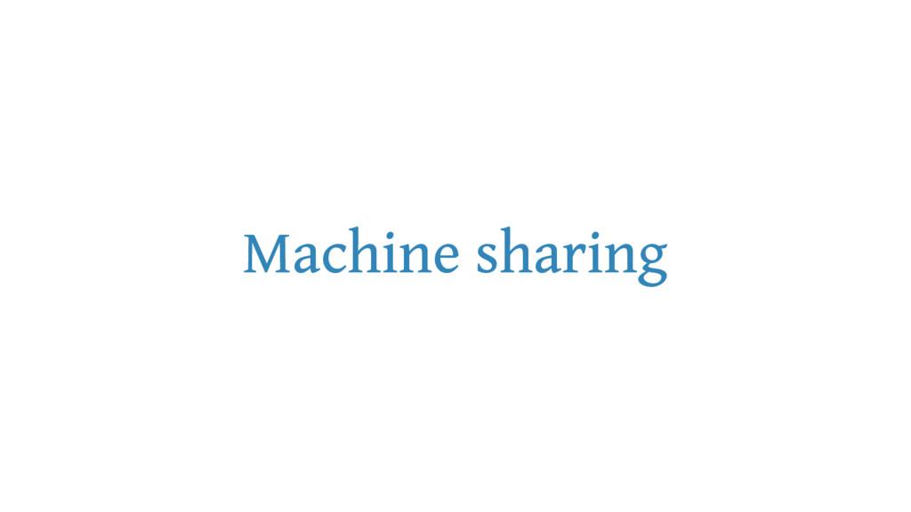 Machine sharing