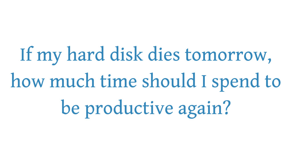 If my hard disk dies tomorrow, how much time sh...