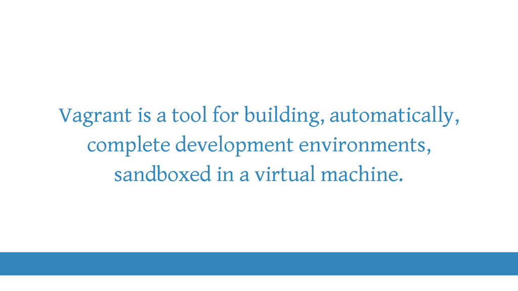 Vagrant is a tool for building, automatically, ...
