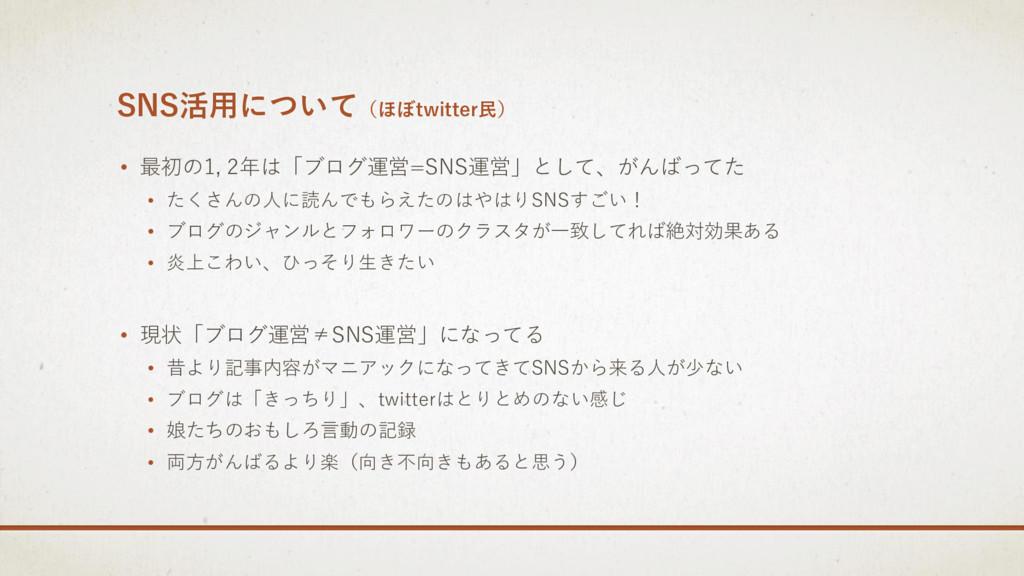 SNS活用について(ほぼtwitter民) • 最初の1, 2年は「ブログ運営=SNS運営」と...