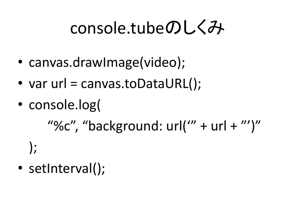 console.tubeのしくみ • canvas.drawImage(video); • v...