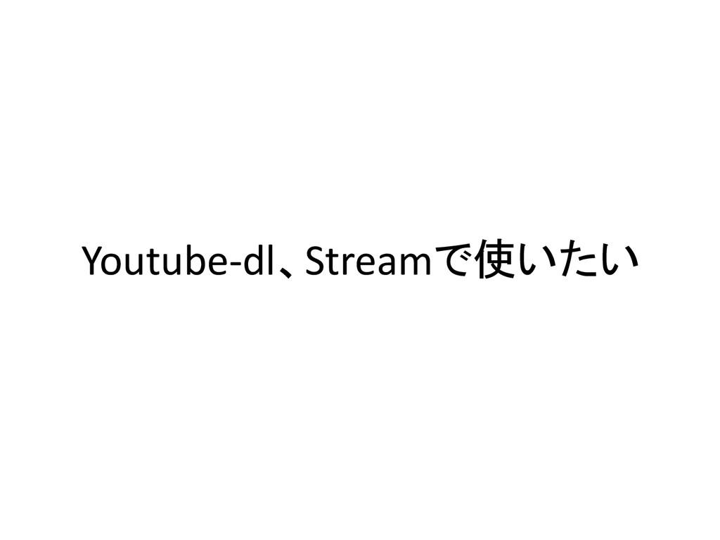 Youtube-dl、Streamで使いたい