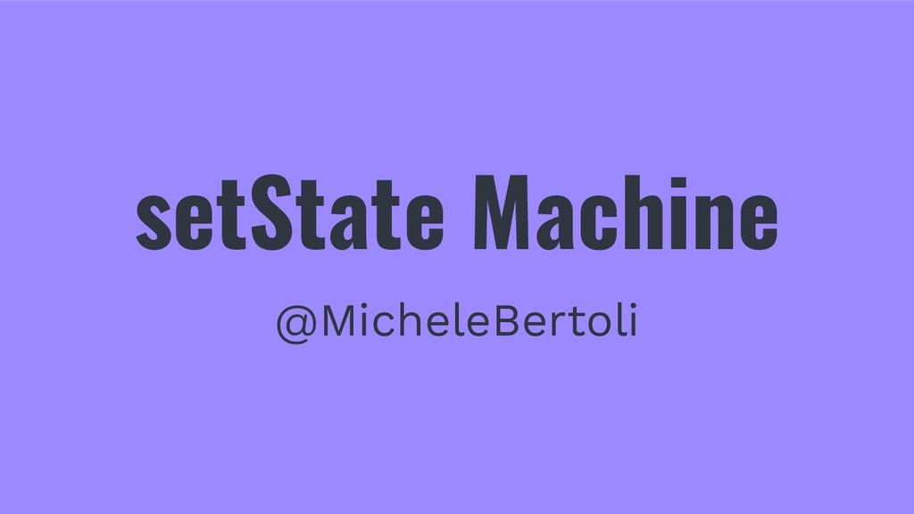 setState Machine @MicheleBertoli