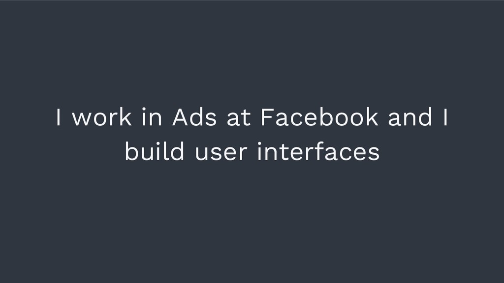 I work in Ads at Facebook and I build user inte...