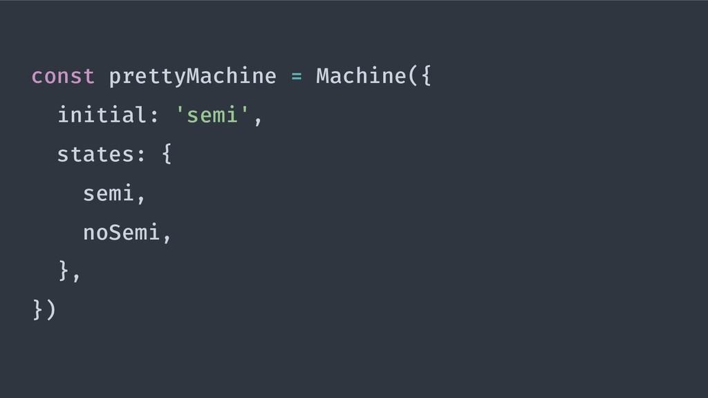 const prettyMachine = Machine({ initial: 'semi'...