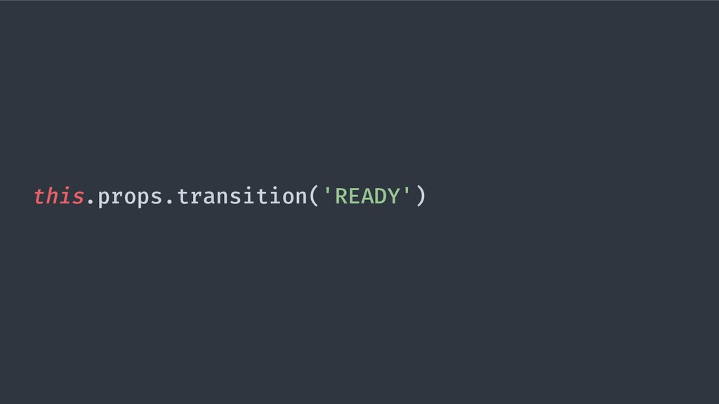 this.props.transition('READY')
