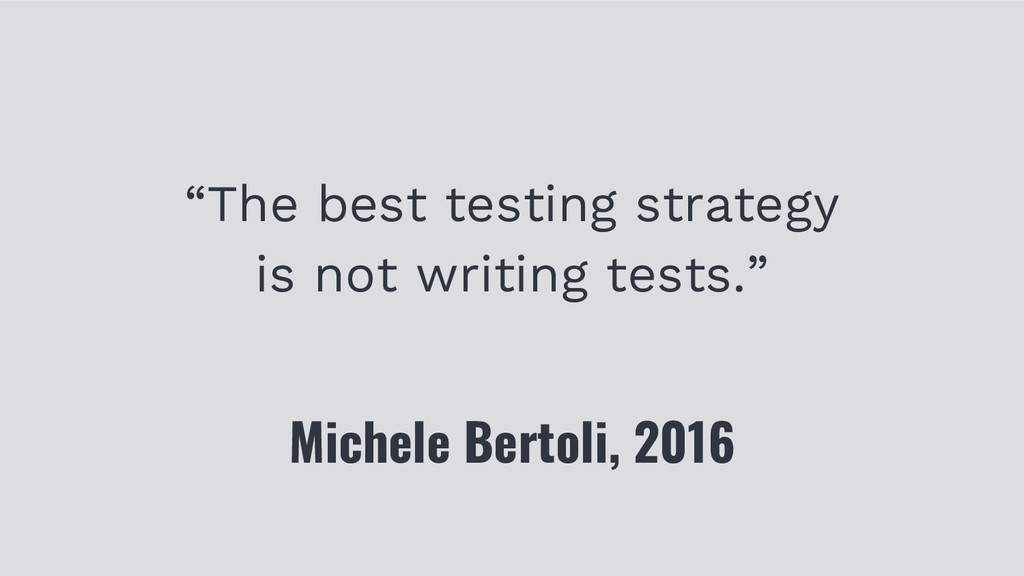 """The best testing strategy is not writing tests..."