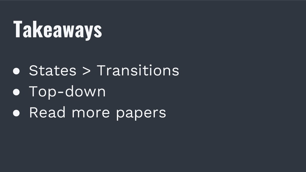Takeaways ● States > Transitions ● Top-down ● R...