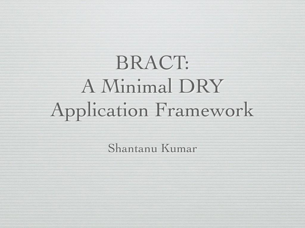 BRACT: A Minimal DRY Application Framework Shan...