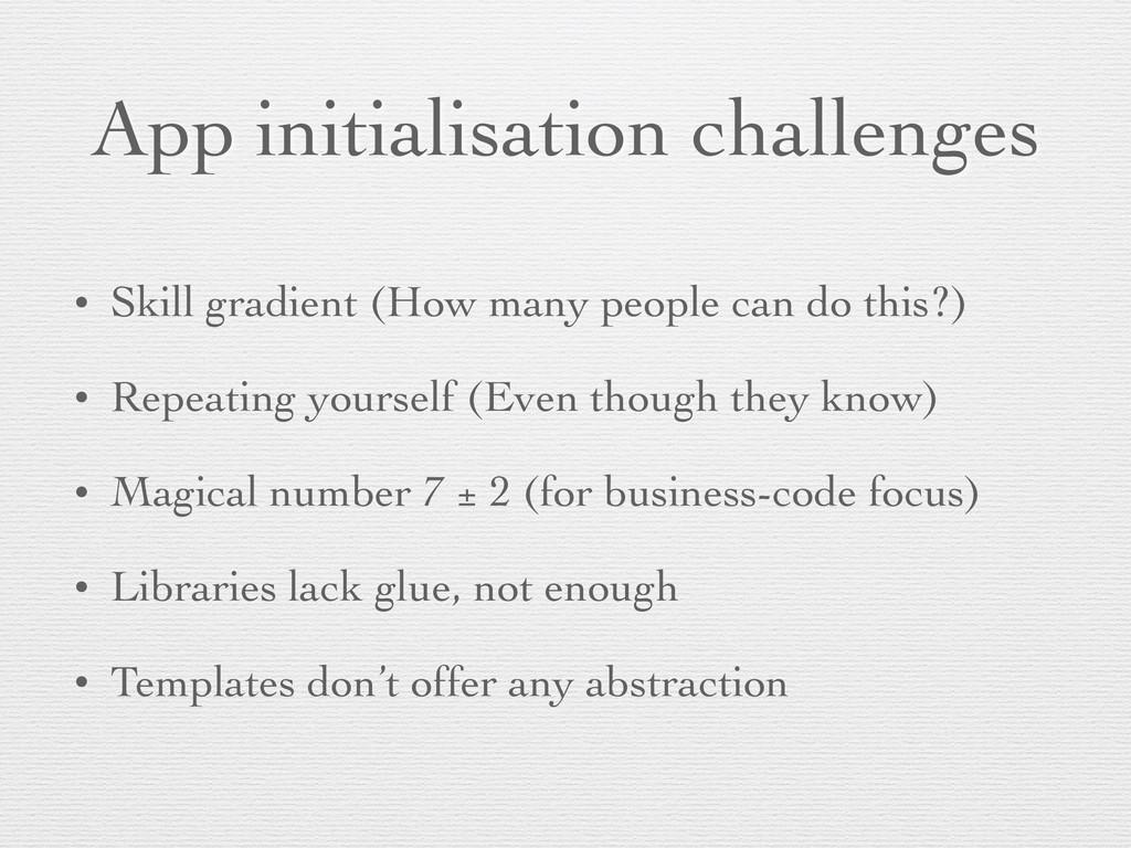 App initialisation challenges • Skill gradient ...