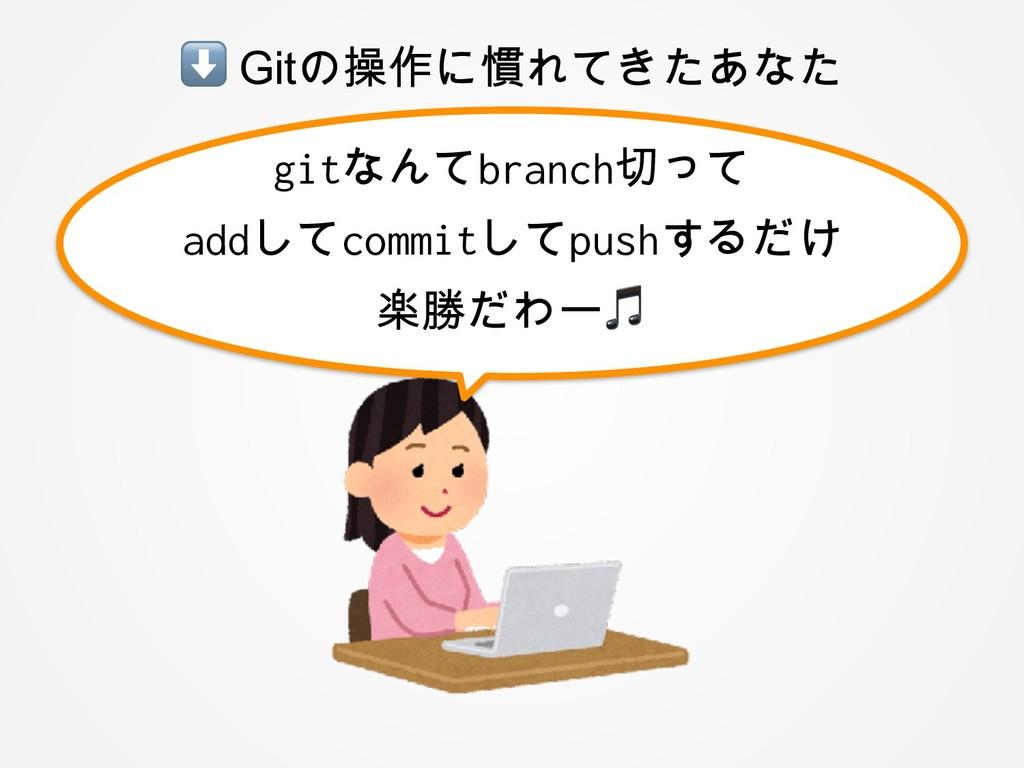 ⬇ Gitの操作に慣れてきたあなた gitなんてbranch切って addしてcommitして...