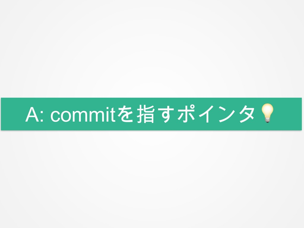 A: commitを指すポインタ