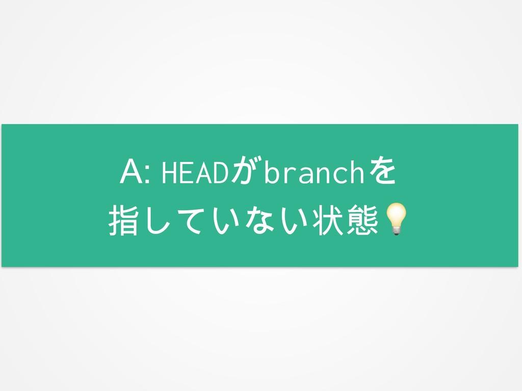 A: HEADがbranchを 指していない状態