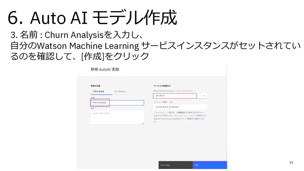 6. Auto AI モデル作成 77 3. 名前 : Churn Analysisを⼊⼒し、...