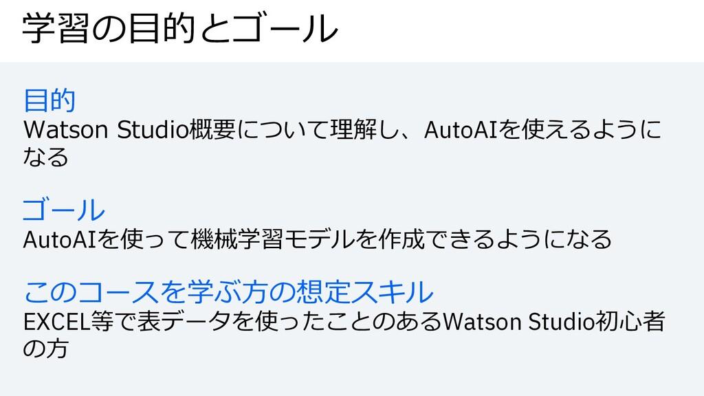 学習の⽬的とゴール ⽬的 Watson Studio概要について理解し、AutoAIを使えるよ...