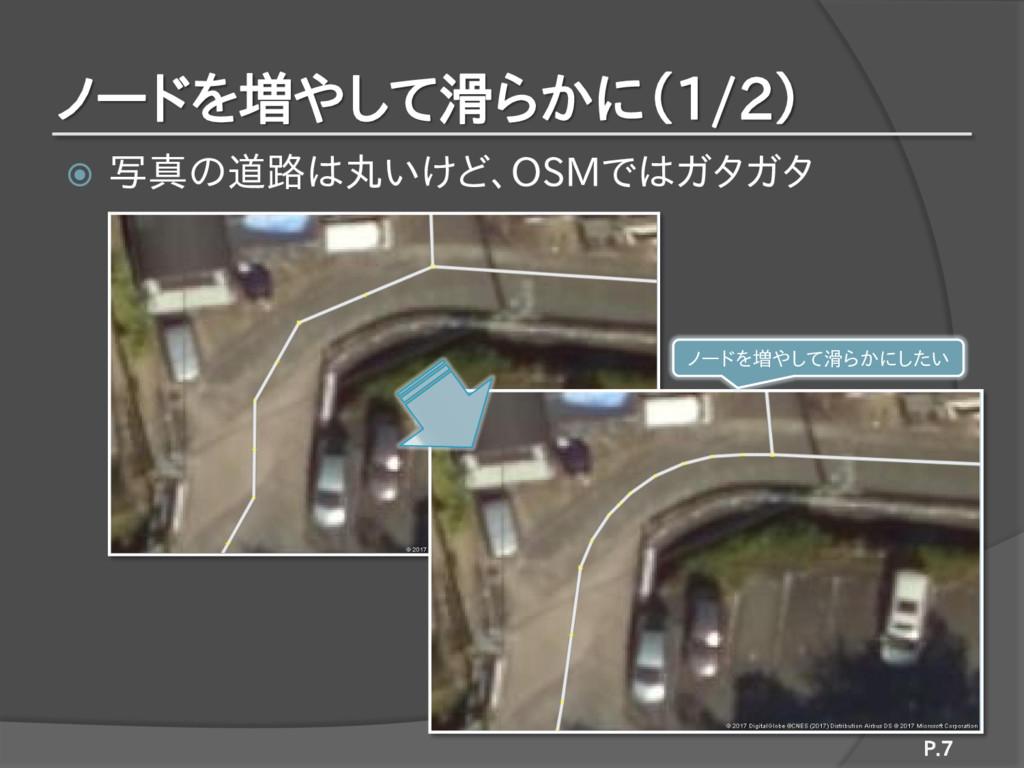 ノードを増やして滑らかに(1/2)  写真の道路は丸いけど、OSMではガタガタ P.7 ノー...