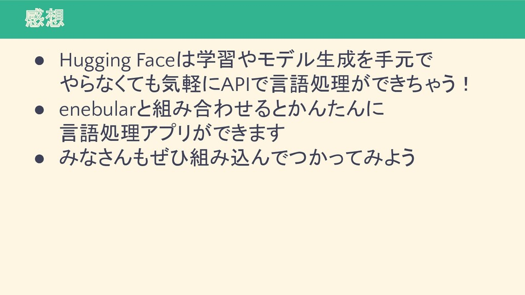 感想 ● Hugging Faceは学習やモデル生成を手元で やらなくても気軽にAPIで言語処...