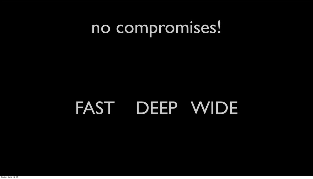 no compromises! FAST DEEP WIDE Friday, June 19,...