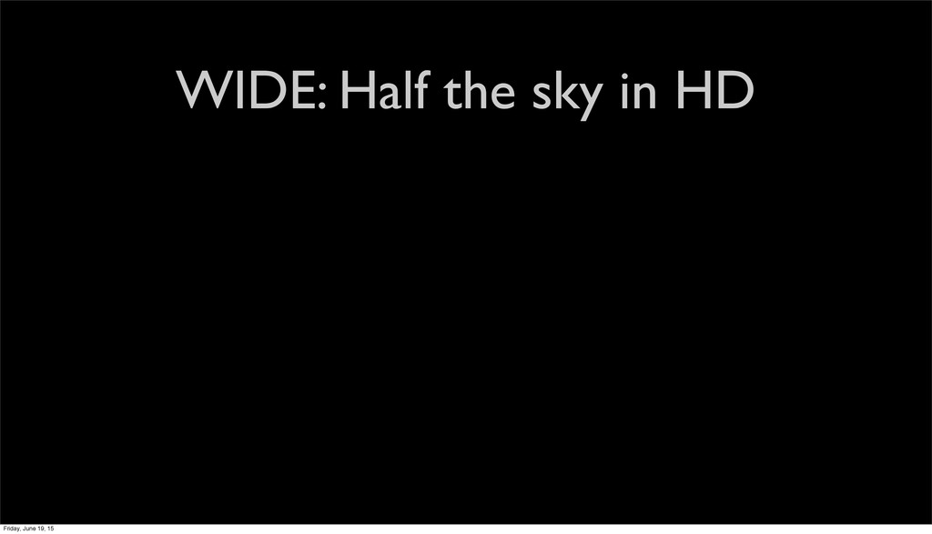 WIDE: Half the sky in HD Friday, June 19, 15