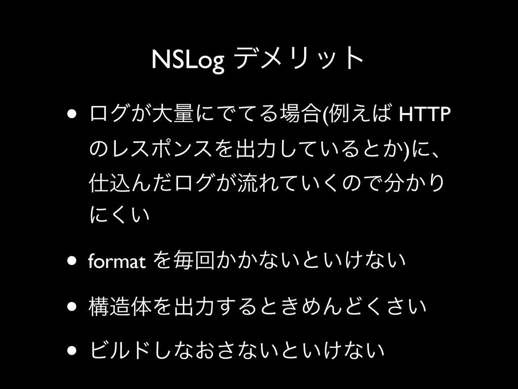 NSLog σϝϦοτ • ϩά͕େྔʹͰͯΔ߹(ྫ͑ HTTP ͷϨεϙϯεΛग़ྗ͍ͯ͠...