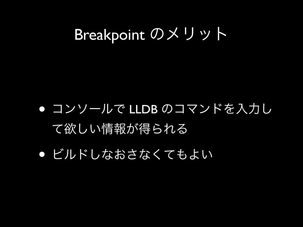 Breakpoint ͷϝϦοτ • ίϯιʔϧͰ LLDB ͷίϚϯυΛೖྗ͠ ͯཉ͍͠ใ...