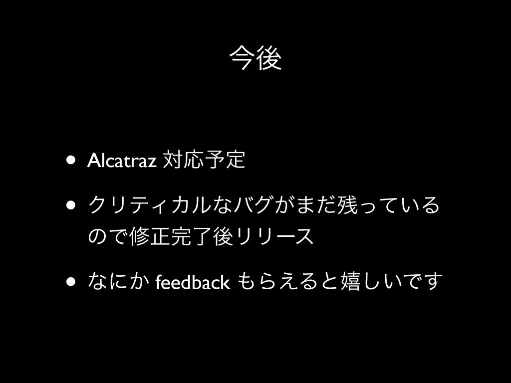 ࠓޙ • Alcatraz ରԠ༧ఆ • ΫϦςΟΧϧͳόά͕·͍ͩͬͯΔ ͷͰमਖ਼ྃޙϦ...