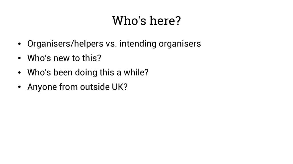 Who's here? ● Organisers/helpers vs. intending ...