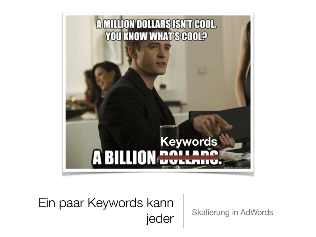 Ein paar Keywords kann jeder Skalierung in AdWo...