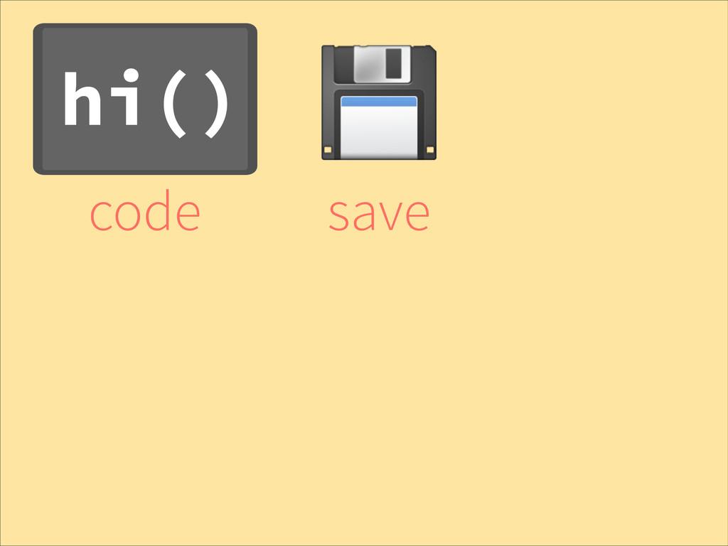 hi() code ! save