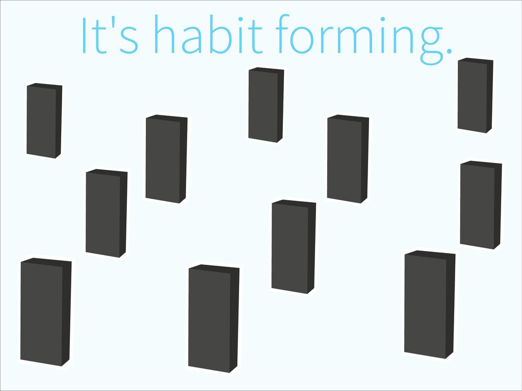 It's habit forming.