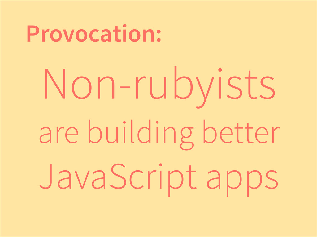 Non-rubyists are building better JavaScript app...