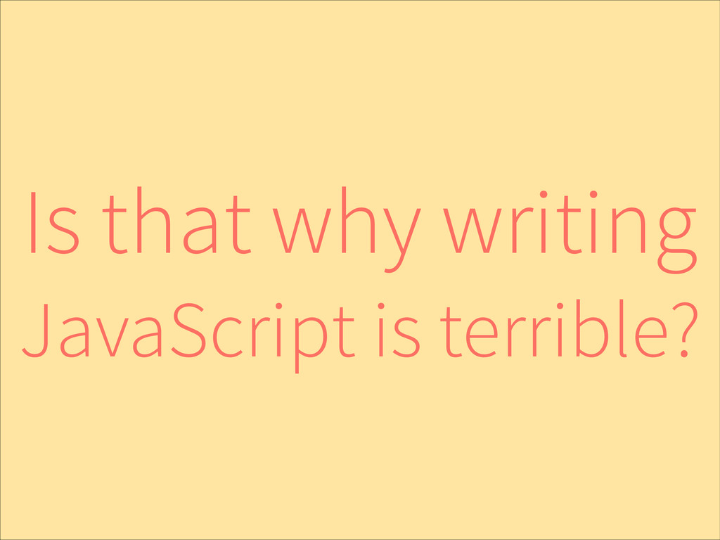 Is that why writing JavaScript is terrible?