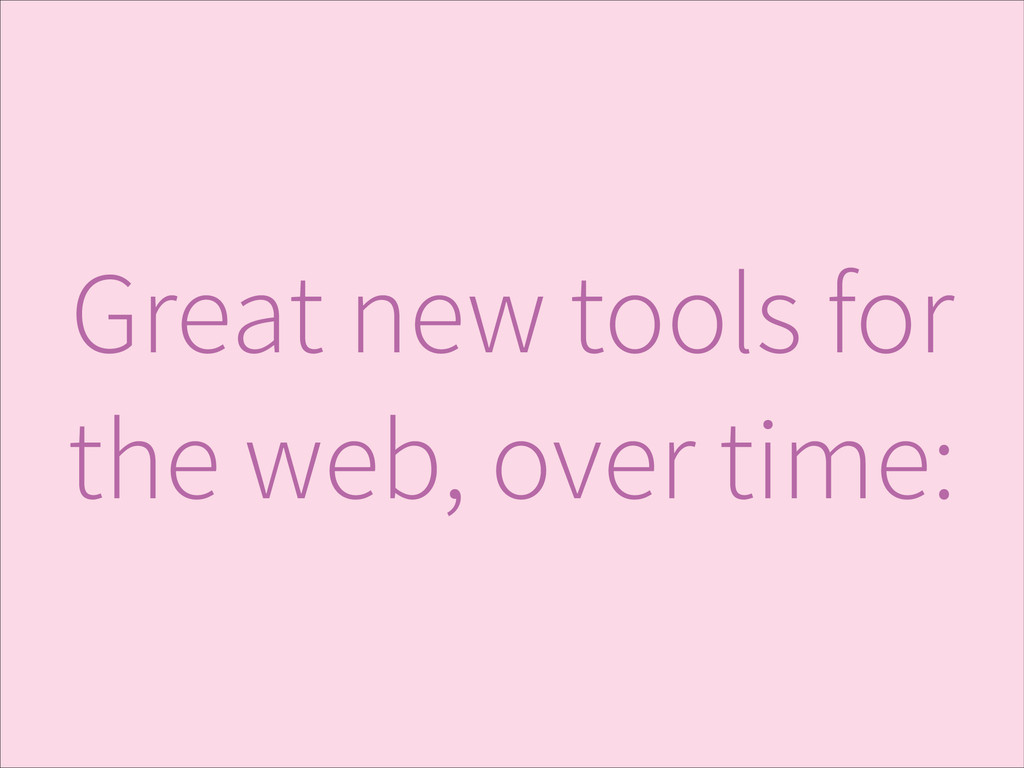 Great new tools for the web, over time: