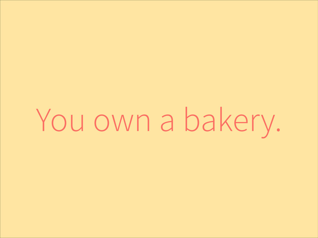 You own a bakery.