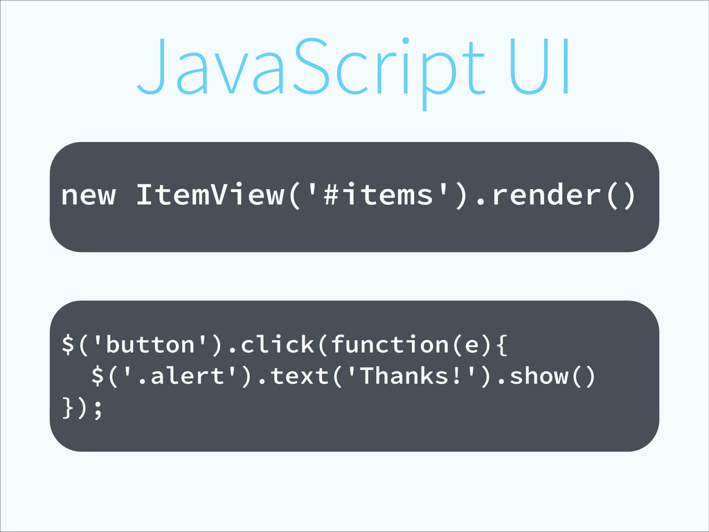 JavaScript UI ! new ItemView('#items').render()...