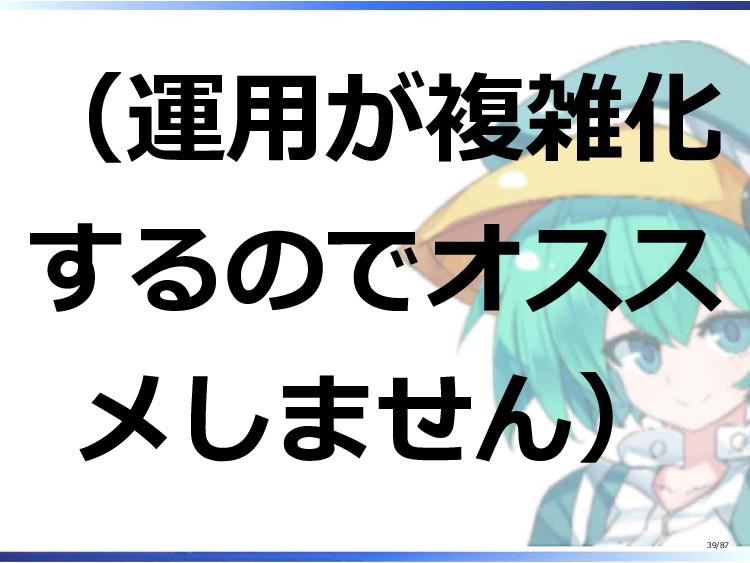 (運用が複雑化 するのでオスス メしません) 39/87