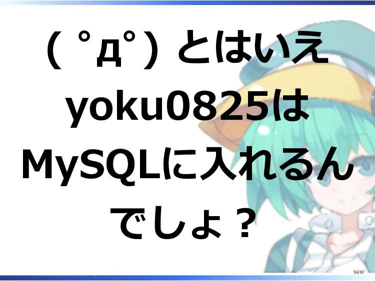 ( ゚д゚) とはいえ yoku0825は MySQLに入れるん でしょ? 56/87