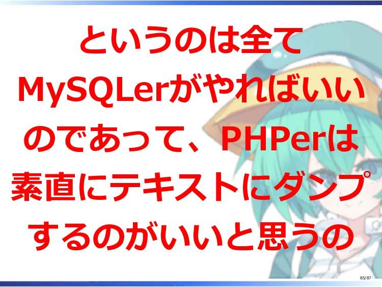 というのは全て MySQLerがやればいい のであって、PHPerは 素直にテキストにダンプ ...