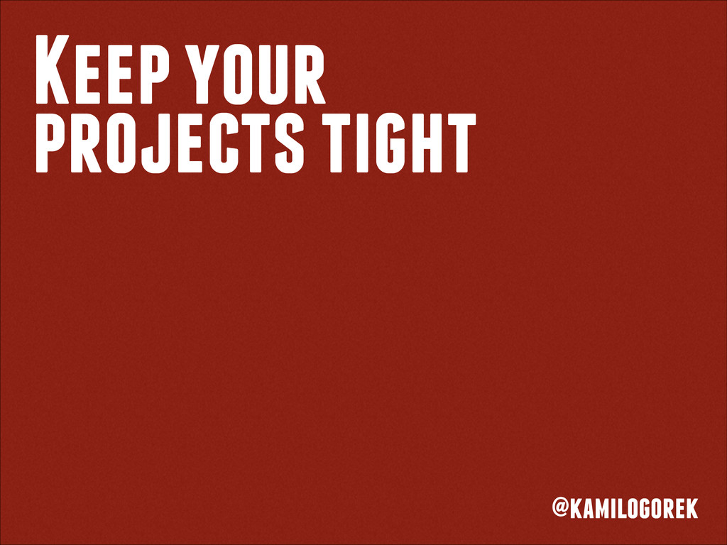 Keep your projects tight @kamilogorek